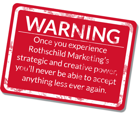 Once you experience Rothschild Marketing's strategic and creative power, ou'll never be able to accept anything less ever again.